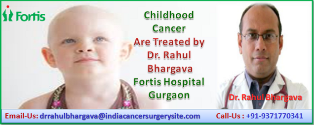 All Forms of Childhood Cancer Are Treated by Dr. Rahul Bhargava at Fortis Hospital, Gurgaon-1